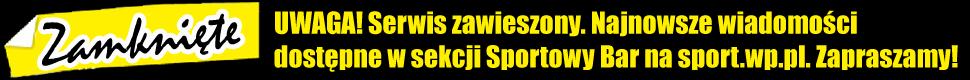 Uwaga! Serwis zawieszony. Najnowsze wiadomo�ci dost�pne s� w sekcji Sportowy Bar na sport.wp.pl. Zapraszamy!